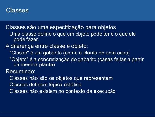Classes Classes são uma especificação para objetos Uma classe define o que um objeto pode ter e o que ele pode fazer. A di...