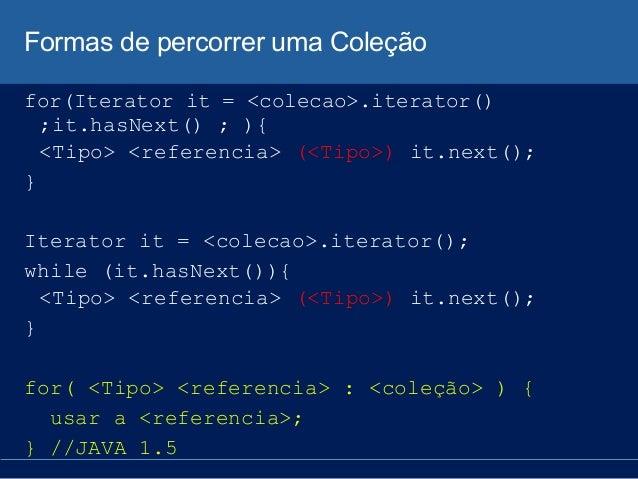 Formas de percorrer uma Coleção for(Iterator it = <colecao>.iterator() ;it.hasNext() ; ){ <Tipo> <referencia> (<Tipo>) it....