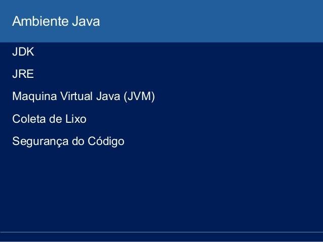 Ambiente Java JDK JRE Maquina Virtual Java (JVM) Coleta de Lixo Segurança do Código
