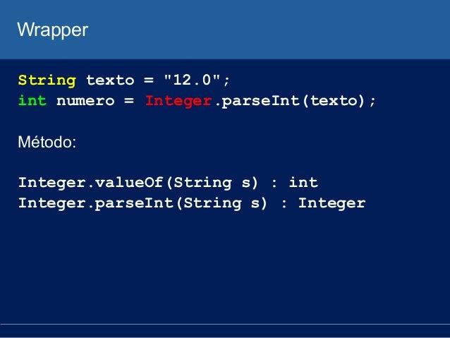 "Wrapper String texto = ""12.0""; int numero = Integer.parseInt(texto); Método: Integer.valueOf(String s) : int Integer.parse..."