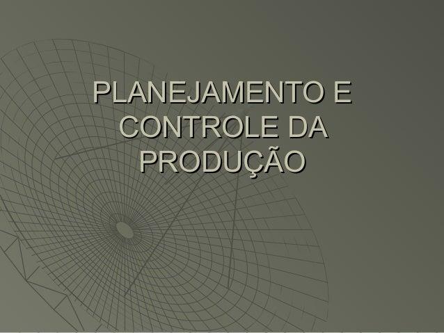 PLANEJAMENTO EPLANEJAMENTO E CONTROLE DACONTROLE DA PRODUÇÃOPRODUÇÃO