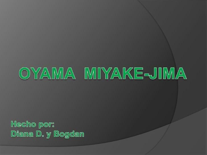 OYAMA  MIYAKE-JIMA<br />Hecho por:<br />Diana D. y Bogdan<br />