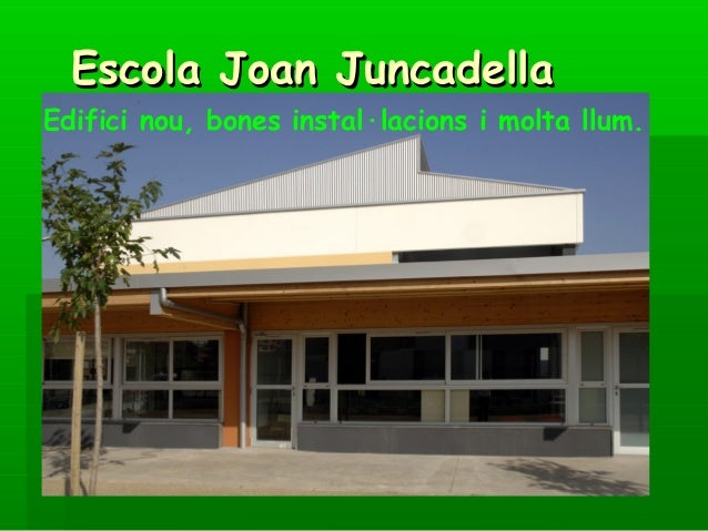 Escola Joan JuncadellaEdifici nou, bones instal·lacions i molta llum.