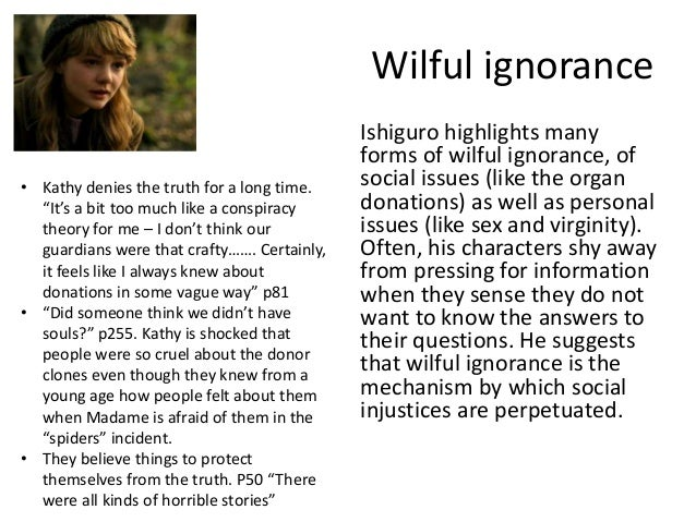 the multiple forms of willful ignorance in never let me go a novel by kazuo ishiguro Forget about an unfulfilling love life and read a romance novel  but some  media asks for participation and demands painful awareness instead of willful  ignorance this is how  kazuo ishiguro is of the former class, an artist who  authored a discussion of biopolitical anxieties in never let me go (2005.