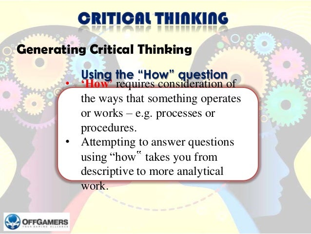 """Generating Critical Thinking Using the """"How"""" question • 'How' requires consideration of the ways that something operates o..."""