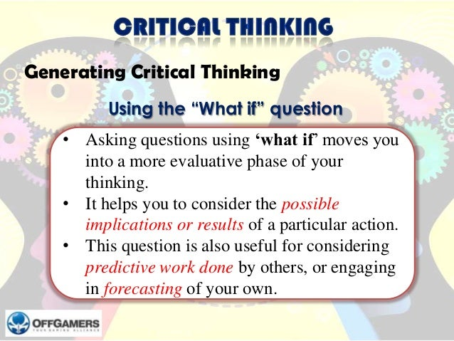 """Generating Critical Thinking Using the """"What if"""" question  • Asking questions using 'what if' moves you into a more evalua..."""