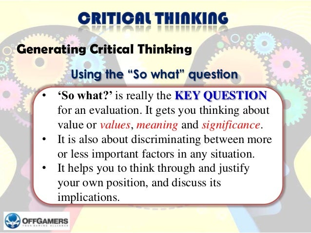 """Generating Critical Thinking Using the """"So what"""" question • 'So what?' is really the KEY QUESTION for an evaluation. It ge..."""