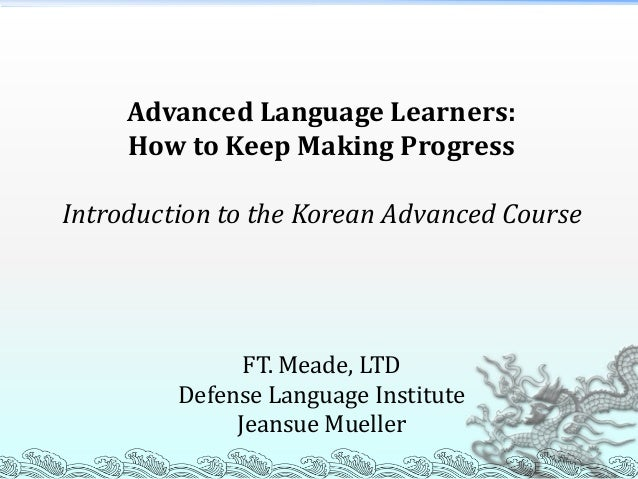 Advanced Language Learners: How to Keep Making Progress Introduction to the Korean Advanced Course FT. Meade, LTD Defense ...