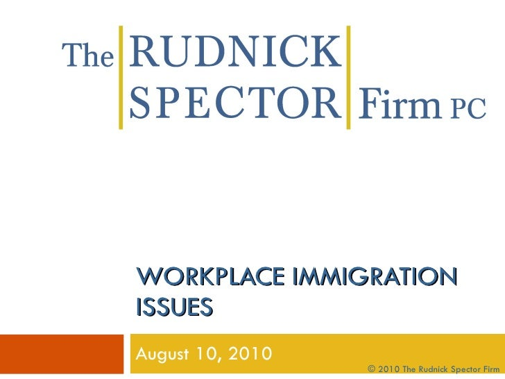 WORKPLACE IMMIGRATION ISSUES August 10, 2010 © 2010 The Rudnick Spector Firm