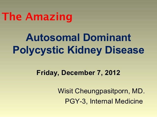 The Amazing   Autosomal Dominant Polycystic Kidney Disease     Friday, December 7, 2012           Wisit Cheungpasitporn, M...