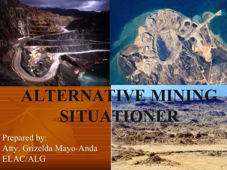 ALTERNATIVE MINING SITUATIONER Prepared by: Atty. Grizelda Mayo-Anda ELAC/ALG
