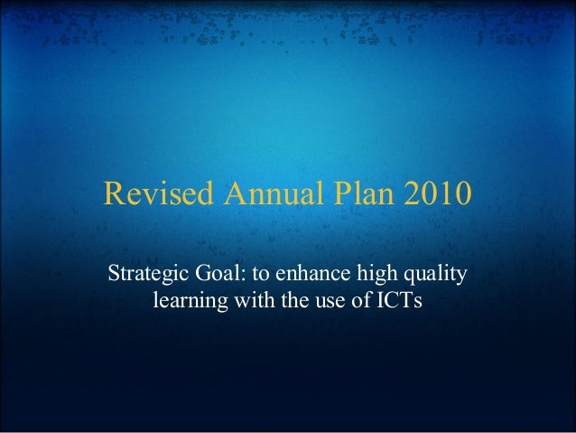 Revised Annual Plan 2010 Strategic Goal: to enhance high quality learning with the use of ICTs