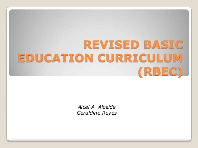 REVISED BASIC EDUCATION CURRICULUM (RBEC) Aicel A. Alcaide Geraldine Reyes