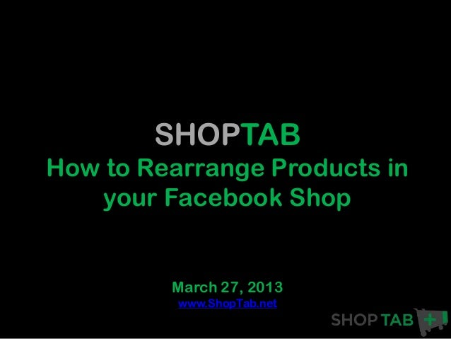 SHOPTABHow to Rearrange Products in   your Facebook Shop         March 27, 2013          www.ShopTab.net