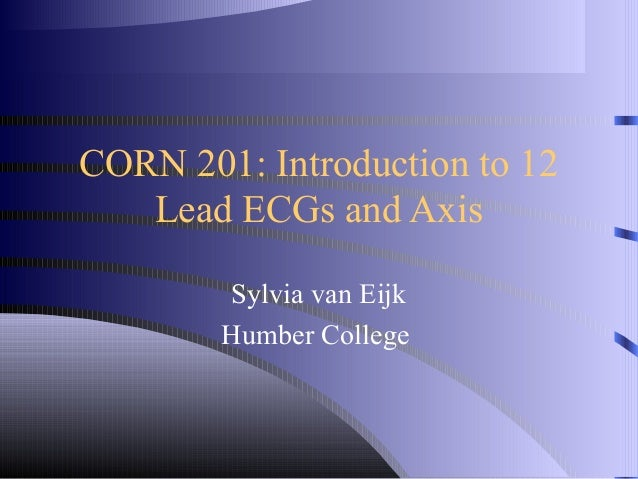 CORN 201: Introduction to 12   Lead ECGs and Axis        Sylvia van Eijk        Humber College