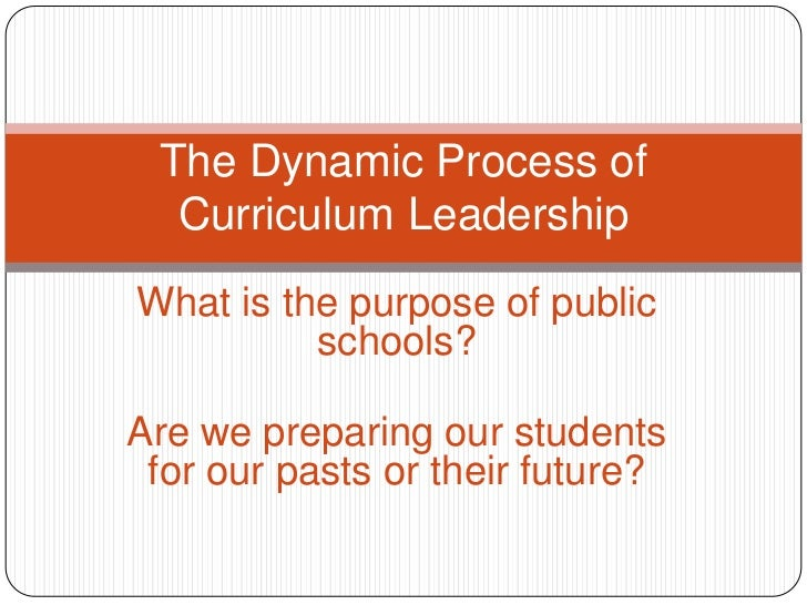 The Dynamic Process of Curriculum Leadership<br />What is the purpose of public schools?<br />Are we preparing our student...