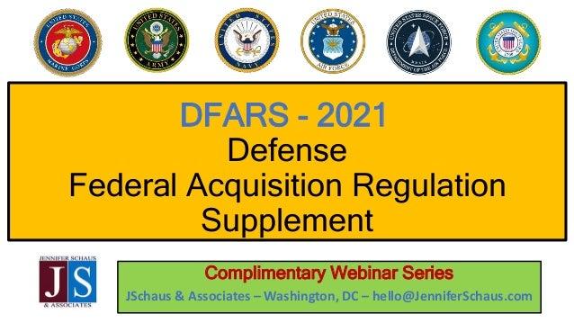 DFARS - 2021 Defense Federal Acquisition Regulation Supplement Complimentary Webinar Series JSchaus & Associates – Washing...