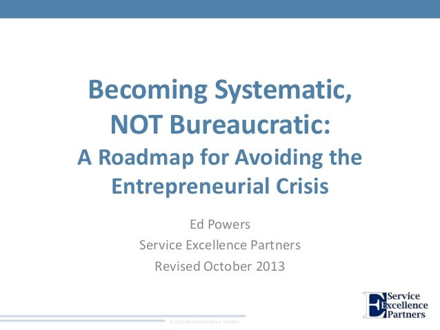 Becoming Systematic, NOT Bureaucratic: A Roadmap for Avoiding the Entrepreneurial Crisis Ed Powers Service Excellence Part...