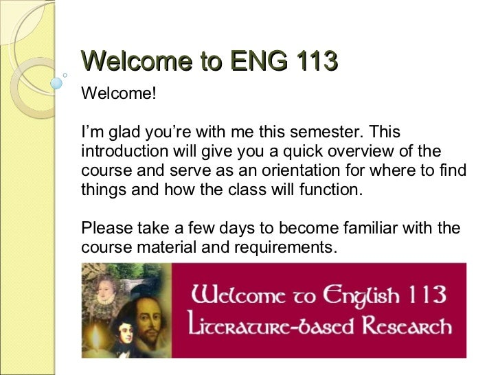 Welcome to ENG 113 Welcome!  I'm glad you're with me this semester. This introduction will give you a quick overview of th...