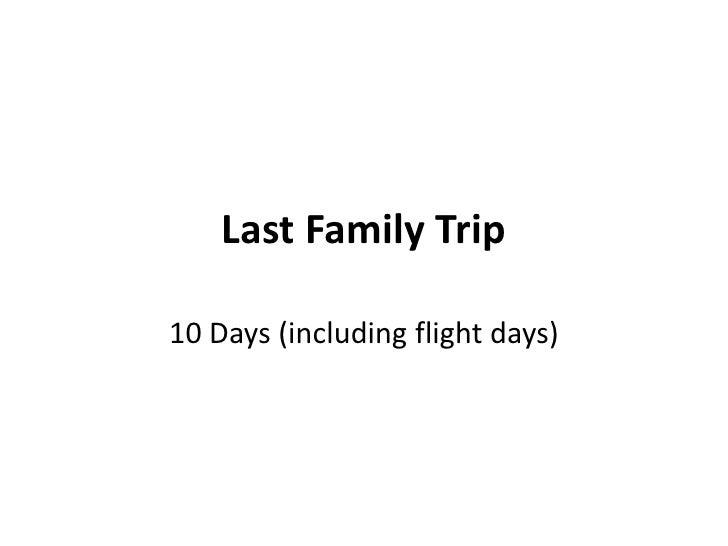 Last Family Trip10 Days (including flight days)