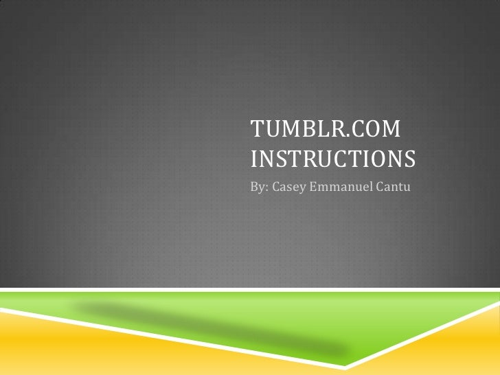 Tumblr.com Instructions<br />By: Casey Emmanuel Cantu<br />