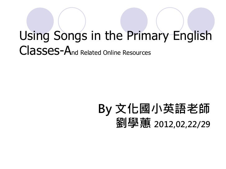 Using Songs in the Primary EnglishClasses-And Related Online Resources              By 文化國小英語老師                 劉學蕙 2012,0...