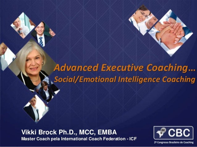 Advanced Executive Coaching  Advanced Executive Coaching… Social/Emotional Intelligence Coaching  Vikki Brock Ph.D., MCC, ...