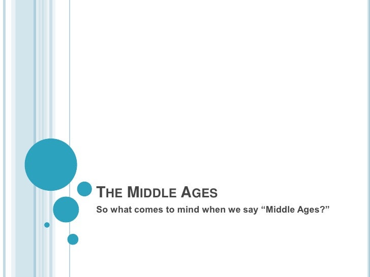 "The Middle Ages<br />So what comes to mind when we say ""Middle Ages?""<br />"