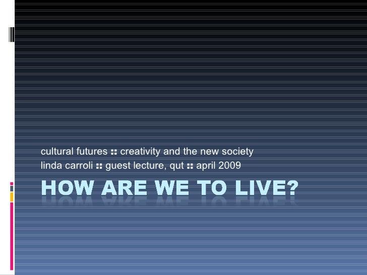 cultural futures  ::  creativity and the new society linda carroli  ::  guest lecture, qut  ::  april 2009