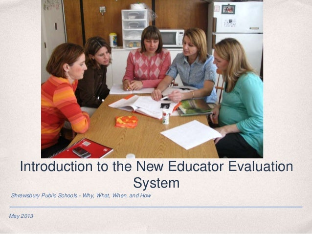 May 2013 Introduction to the New Educator Evaluation System Shrewsbury Public Schools - Why, What, When, and How