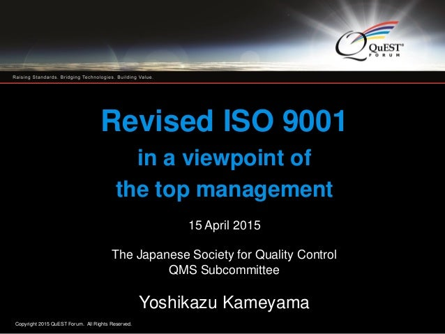 Copyright 2015 QuEST Forum. All Rights Reserved. 1 Revised ISO 9001 in a viewpoint of the top management 15 April 2015 The...