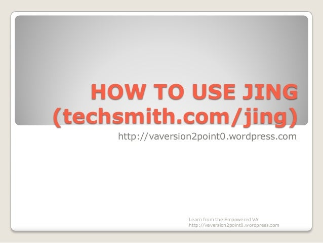HOW TO USE JING (techsmith.com/jing) http://vaversion2point0.wordpress.com Learn from the Empowered VA http://vaversion2po...