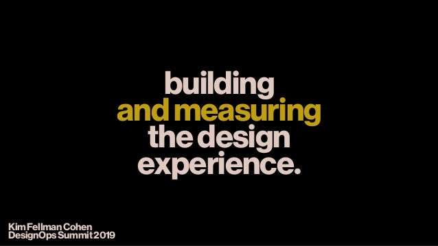 building andmeasuring thedesign experience. KimFellmanCohen DesignOpsSummit2019