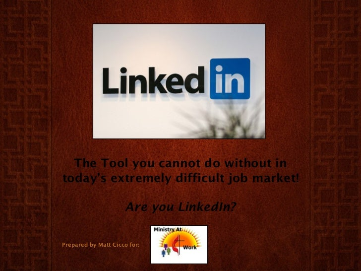 The Tool you cannot do without in today's extremely difficult job market! Are you LinkedIn? Prepared by Matt Cicco for: