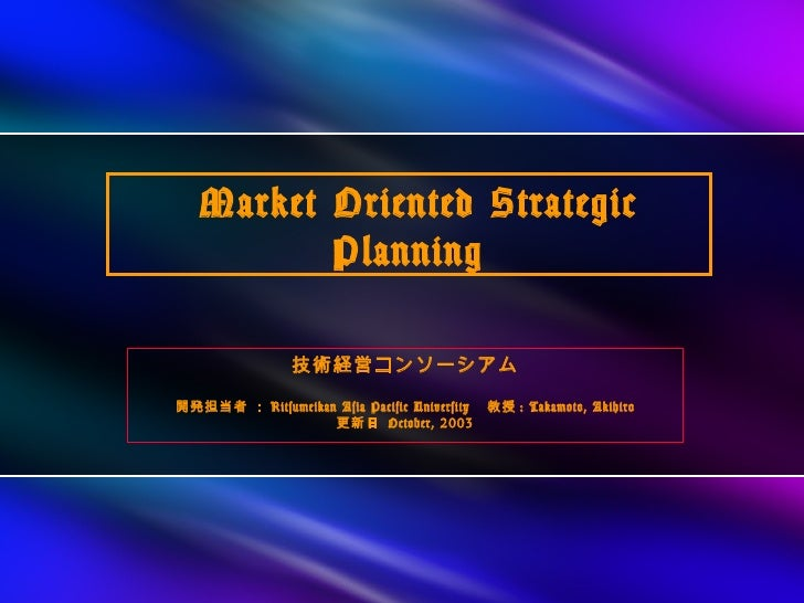 Market Oriented Strategic          Planning                技術経営コンソーシアム開発担当者 : Ritsumeikan Asia Pacific University  教授 : Ta...