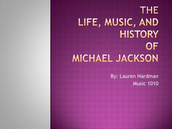 The Life, Music, and History ofMichael Jackson<br />By: Lauren Hardman<br />Music 1010<br />
