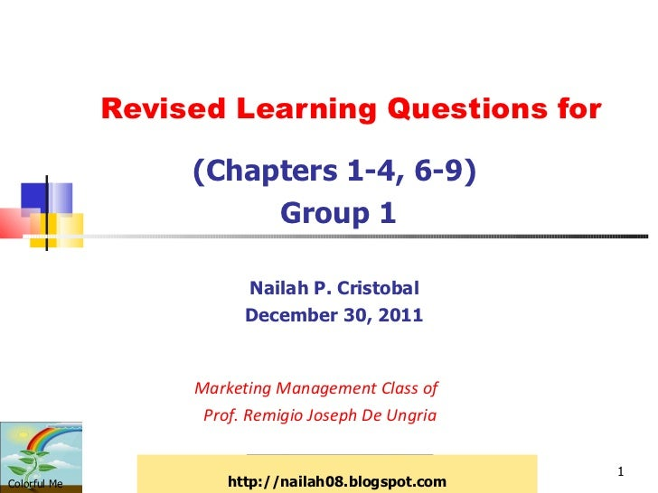 Revised Learning Questions for (Chapters 1-4, 6-9) Group 1 Nailah P. Cristobal December 30, 2011 Marketing Management Clas...