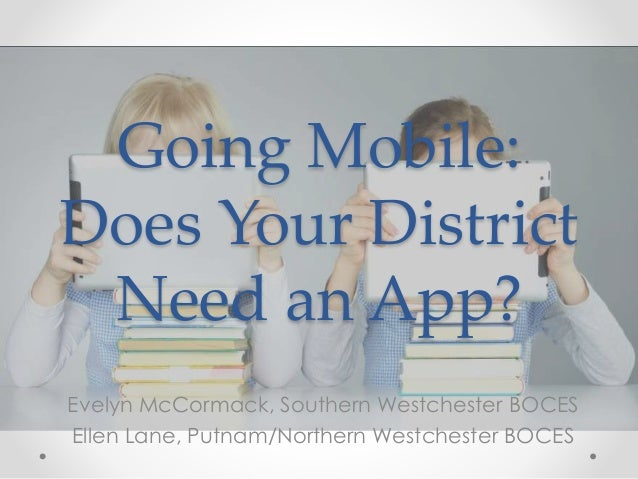 Going Mobile: Does Your District Need an App? Evelyn McCormack, Southern Westchester BOCES Ellen Lane, Putnam/Northern Wes...