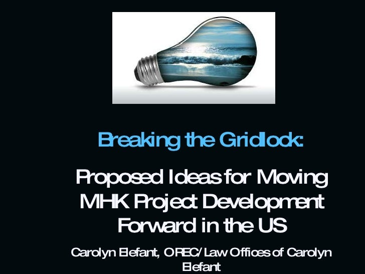 Breaking the Gridlock: Proposed Ideas for Moving MHK Project Development Forward in the US Carolyn Elefant, OREC/Law Offic...