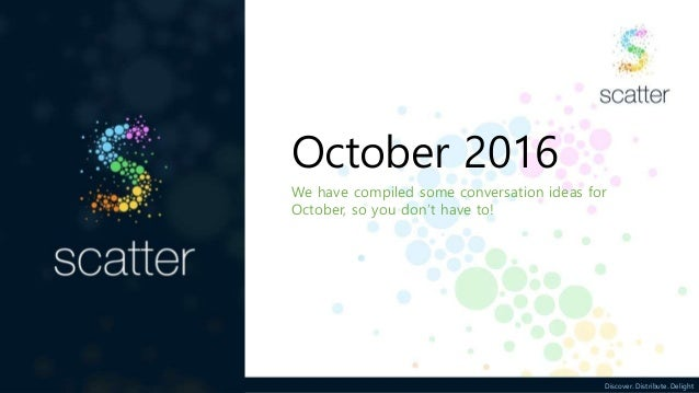 Discover. Distribute. Delight October 2016 We have compiled some conversation ideas for October, so you don't have to!