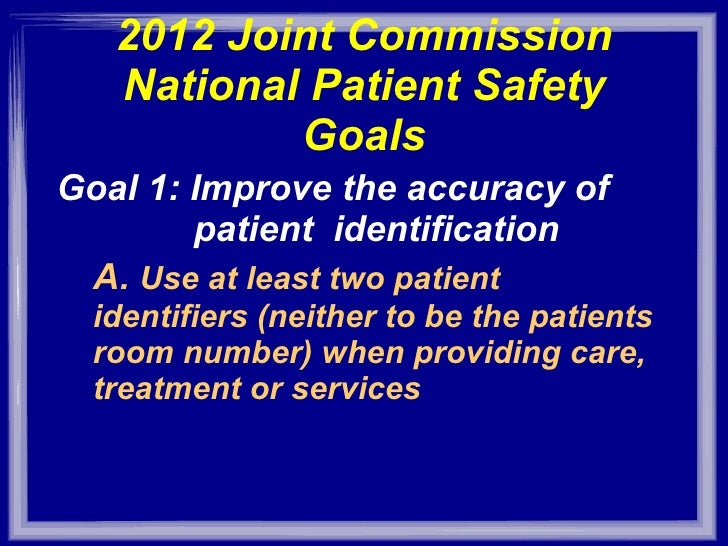 2012 Joint Commission National Patient Safety Goals <ul><li>Goal 1: Improve the accuracy of  patient  identification </li>...