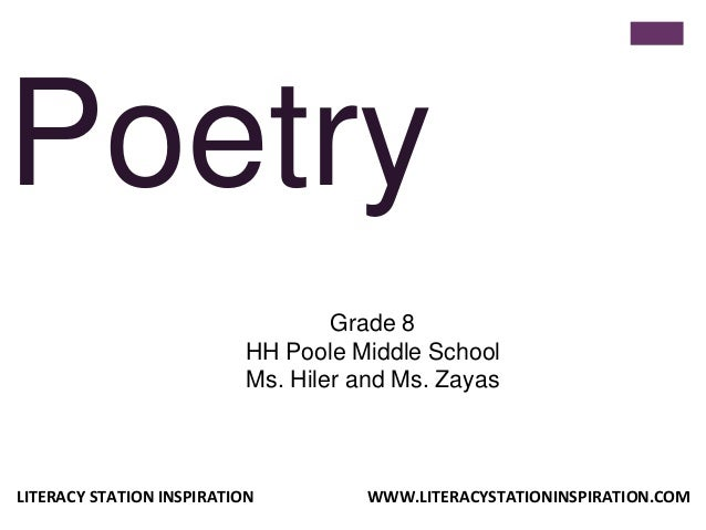 Poetry Grade 8 HH Poole Middle School Ms. Hiler and Ms. Zayas LITERACY STATION INSPIRATION WWW.LITERACYSTATIONINSPIRATION....