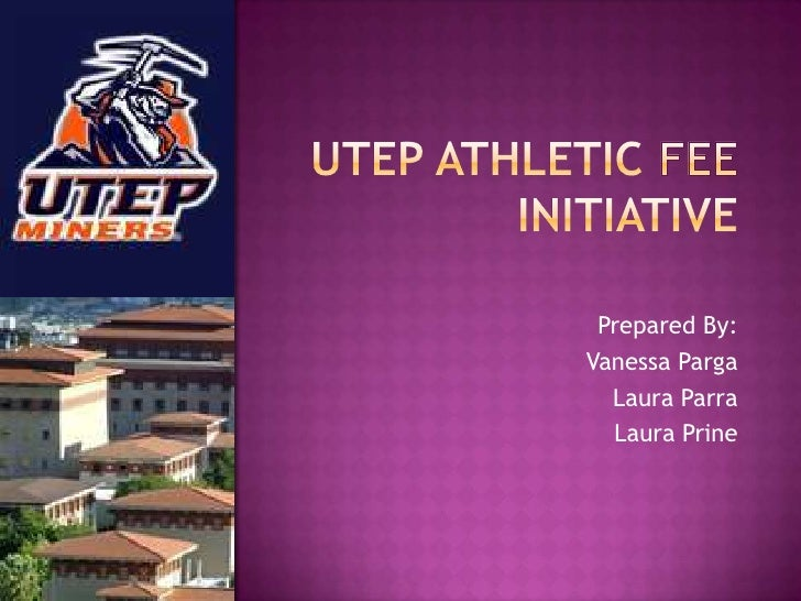 Utep Athletic Fee initiative<br />Prepared By:<br />Vanessa Parga<br />Laura Parra<br />Laura Prine<br />