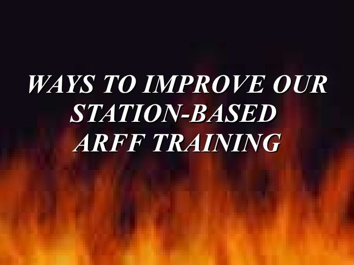 WAYS TO IMPROVE OUR STATION-BASED  ARFF TRAINING
