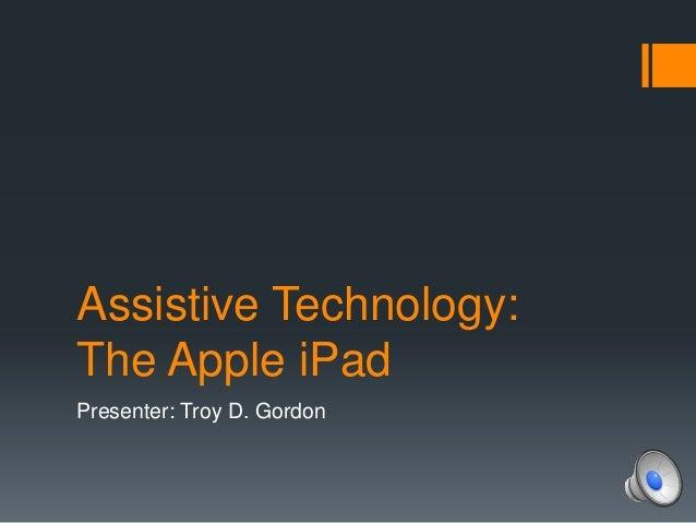 Assistive Technology:The Apple iPadPresenter: Troy D. Gordon