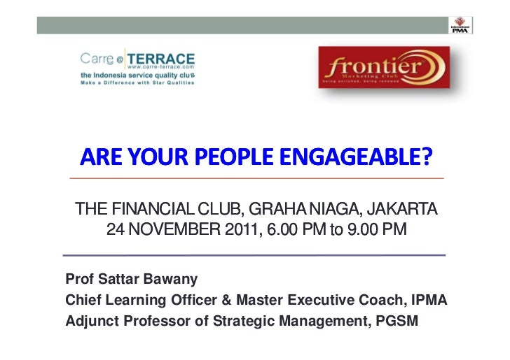 AREYOURPEOPLEENGAGEABLE? THE FINANCIAL CLUB, GRAHA NIAGA, JAKARTA    24 NOVEMBER 2011, 6.00 PM to 9.00 PMProf Sattar Ba...
