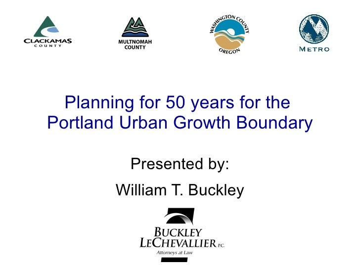 Planning for 50 years for the  Portland Urban Growth Boundary Presented by: William T. Buckley