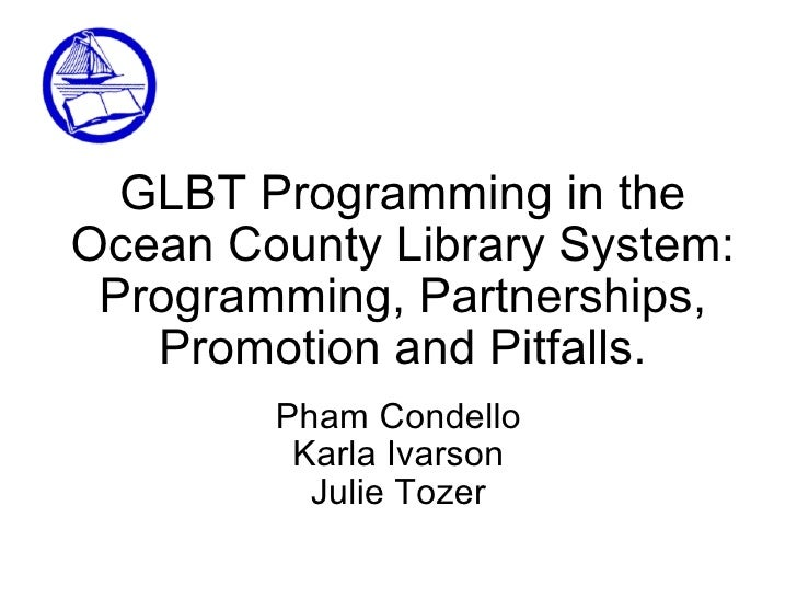 GLBT Programming in the Ocean County Library System: Programming, Partnerships, Promotion and Pitfalls. Pham Condello Karl...