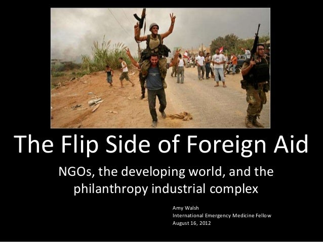 The Flip Side of Foreign Aid NGOs, the developing world, and the philanthropy industrial complex Amy Walsh International E...