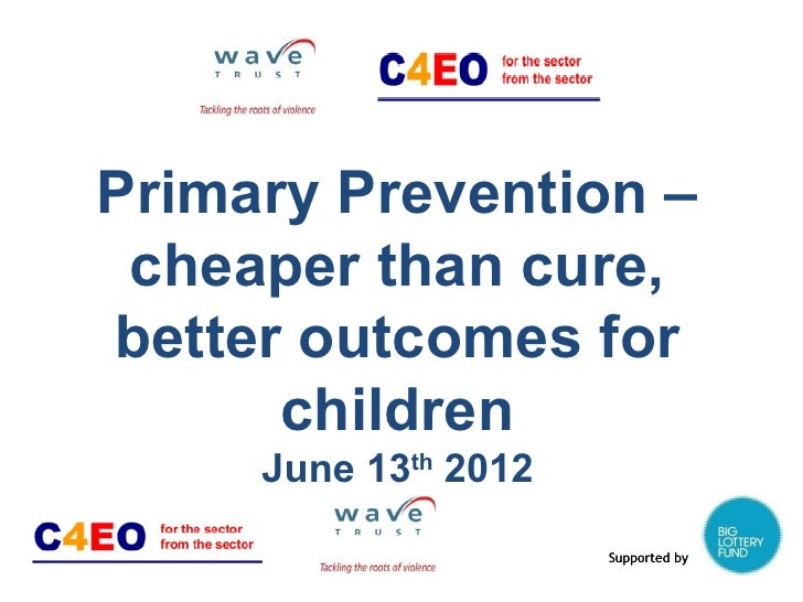 Primary Prevention – cheaper than cure,better outcomes for      children     June 13th 2012                      Supported...
